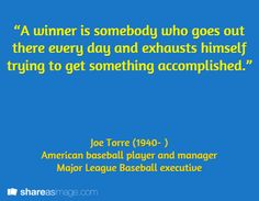 """""""A winner is somebody who goes out there every day and exhausts himself trying to get something accomplished."""" / Joe Torre (1940- )  American baseball player and manager Major League Baseball executive"""