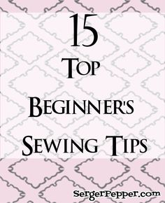 15 Top Beginner's Sewing Tips - Sew Basic Series - Serger Pepper