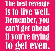 Inspirational quotes – The best revenge is to live well. Amen!