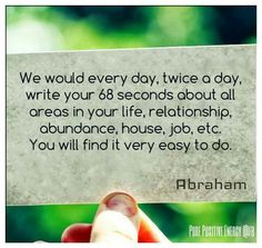 Write your 68 seconds about all areas in your life, relationships, abundance, house, job, etc. #Abraham.