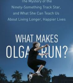 What Makes Olga Run?: The Mystery Of The 90-Something Track Star And What She Can Teach Us About Living Longer Happier Lives PDF