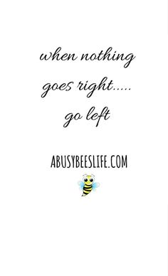When nothing goes right...go left. Taking chances in life...if something isn't working for you, change your strategy.