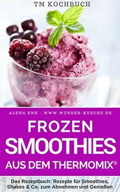 TM Kochbuch Frozen Smoothies aus dem Thermomix: Das Rezeptbuch: Rezepte für Smoothies, Shakes & Co. zum Abnehmen und Genießen für alle Jahreszeiten