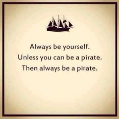 Always be yourself...unless you can be a pirate.