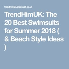 TrendHimUK: The 20 Best Swimsuits for Summer 2018 ( & Beach Style Ideas )