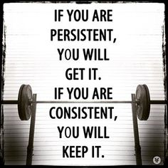 persistent,discipline and consistency.