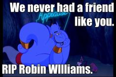 We never had a friend like you. RIP Robin WIlliams. --- omg so sad the genie was the best.
