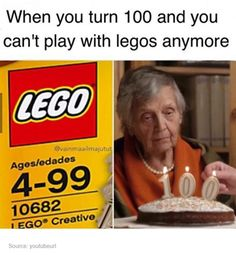 fuck you if I live to 100 I'm gonna play with legos all damn day every day