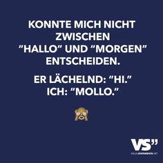 """Konnte mich nicht zwischen """"Hallo"""" und """"Morgen"""" entscheiden. Er lächelnd: """"Hi."""" Ich: """"Mollo."""""""