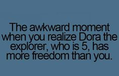 OMG Dora has more freedom than me!!! :(