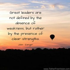 Great leaders are not defined by the absence of weakness, but rather by the presence of clear strengths.  John Zenger