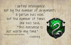 """Harry Potter House Quotes   I define intelligence not by the number of arguments a person has won, but the number of times one has said, 'This nonsense is not worth my time."""" - Dodinsky   Slytherin"""