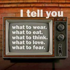 Think About I tell you What to wear what to eat what to think what to love what to fear...