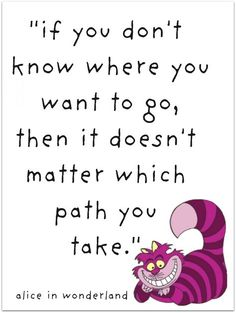 """""""If you don't know where you want to go, then it doesn't matter wich path you take"""" -Cheshire Cat in Alice in Wonderland"""