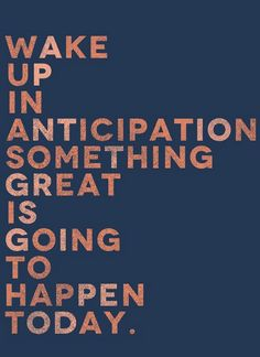 Wake up in anticipation something great is going to happen today! #quote #getitdone #makeithappen