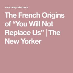 "The French Origins of ""You Will Not Replace Us"" 