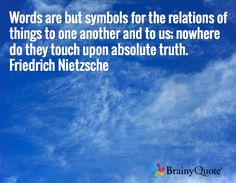 Words are but symbols for the relations of things to one another and to us; nowhere do they touch upon absolute truth. Friedrich Nietzsche