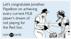 Let's congratulate Jonathan Papelbon on achieving every current MLB player's dream of not playing for the Red Sox.