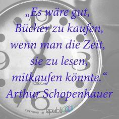 """""""Es wäre gut, Bücher zu kaufen, wenn die Zeit, sie zu lesen, mitkaufen könnte."""" --Arthur Schopenhauer"""