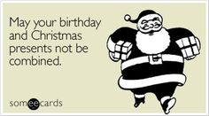 My Christmas and birthday presents are always combined....why do I have to be born on Christmas????