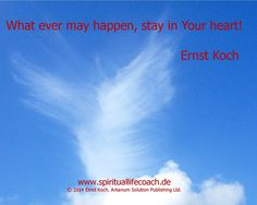 What ever may happen, stay in Your heart!   Ernst Koch   www.spirituallifecoach.de  http://reiki-spiritualhealer-ernstkoch.blogspot.ch/