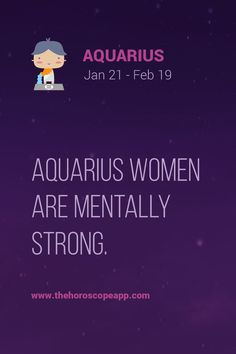 Aquarius women are mentally strong.