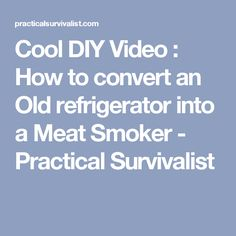 Cool DIY Video : How to convert an Old refrigerator into a Meat Smoker - Practical Survivalist