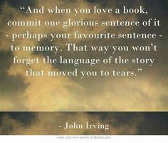 """""""And when you love a book, commit one glorious sentence of it - perhaps your favourite sentence - to memory. That way you won't forget the language of the story that moved you to tears."""" ~John Irving"""