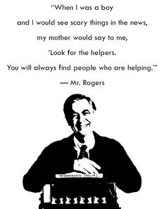 There will always be helpers, just as we saw in Boston yesterday. There is still good in the world.
