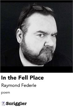 In the Fell Place by Raymond Federle https://scriggler.com/detailPost/story/54661 poem