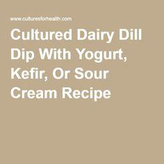 Cultured Dairy Dill Dip With Yogurt, Kefir, Or Sour Cream Recipe