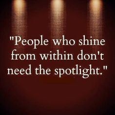 People who shine from within don't need the spotlight...x
