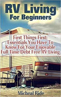 RV Living For Beginners: First Things First: Essentials You Have To Know For Your Enjoyable Full Time Debt Free RV Living: (rv travel books, how to live ... true, rv camping secrets, rv camping tips, ) - Kindle edition by Micheal Ride. Self-Help Kindle eBooks @ Amazon.com.