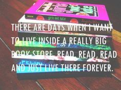 There are days when I want to live inside a really big book store. Read, read, read and just live there forever.
