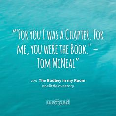 """""For you I was a Chapter. For me, you were the Book."" – Tom McNeal"" - von The Badboy in my Room  (auf Wattpad) https://www.wattpad.com/347969208?utm_source=ios&utm_medium=pinterest&utm_content=share_quote&wp_page=quote&wp_uname=xyzhanni&wp_originator=WF412CrSnvMMqQcH1PUePubk6dXt%2FyxpJ8iEd7BBE%2BpuGlaHtl8BZFmrYN7AWM9B9MoxJkksFOWx%2BU09Eh%2BwMW7gTGvfo4dezjkVRVsbeQEfEKOrgSjzn8cnpvdfRDvU #quote #wattpad"