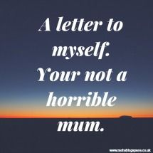 A letter to myself. Your not a horrible mum