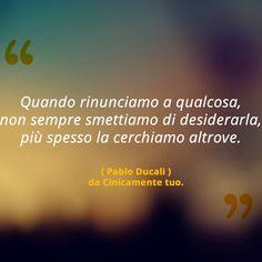 Quando rinunciamo a qualcosa,non sempre smettiamo di desiderarla,più spesso la cerchiamo altrove.   •Paolo Ducali•