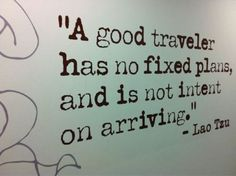 A good traveler has no fixed plans, and is not intent on arriving. - Lao Tzu