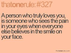 a person who truly loves you, is someone who sees the pain in your eyes when everyone else believes in the smile on your face