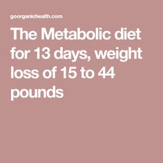 The Metabolic diet for 13 days, weight loss of 15 to 44 pounds