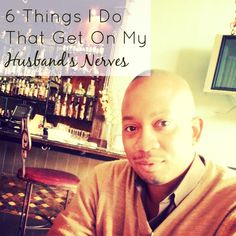 6 Things I Do That Get On My Husband's Nerves