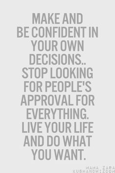 Make and be confident in your own decisions... stop looking for people's approval for everything. Live your life and do what you want.