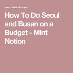 How To Do Seoul and Busan on a Budget - Mint Notion