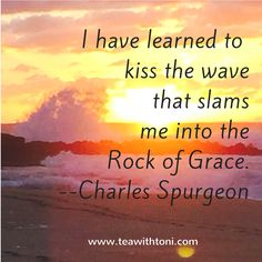 When life is difficult and we're tempted to give in to discouragement and weariness, we have a choice to make. We can quit. We can complain. Or we can run to the rock, embrace the wave, and receive the grace to keep moving forward.  www.teawithtoni.com