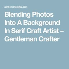 Blending Photos Into A Background In Serif Craft Artist – Gentleman Crafter