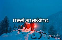 bucket list: meet an eskimo.
