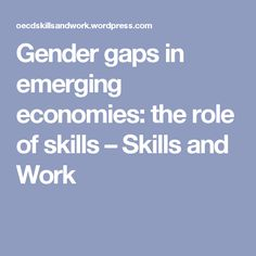 Gender gaps in emerging economies: the role of skills – Skills and Work