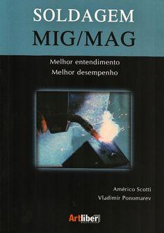 SCOTTI, Américo; PONOMAREV, Vladimir. Soldagem MIG/MAG: melhor entendimento, melhor desempenho. São Paulo: Artliber, 2008. 284 p. Inclui bibliografia (ao final de cada capítulo); il. tab. quad.; 25cm. ISBN 8588098423.  Palavras-chave: SOLDAGEM MIG/MAG; ENGENHARIA MECANICA.  CDU 621.791 / S431s / 2008