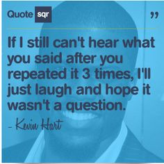 If I still can't hear what you said after you repeated it 3 times, I'll just laugh and hope it wasn't a question. - Kevin Hart #quotesqr
