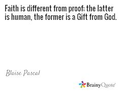 Faith is different from proof; the latter is human, the former is a Gift from God. / Blaise Pascal